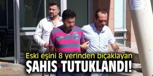 Eski eşini 8 yerinden bıçaklayan şahıs tutuklandı!