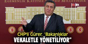 """CHP'li Gürer, 'Bakanlıklar vekaletle yönetiliyor"""""""