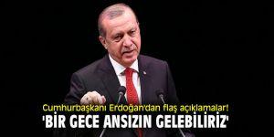 Cumhurbaşkanı Erdoğan'dan flaş açıklamalar! 'Bir gece ansızın gelebiliriz'