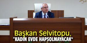 """Başkan Selvitopu, """"Kadın evde hapsolmayacak"""""""