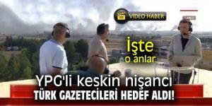 YPG'li keskin nişancı Türk gazetecileri hedef aldı!