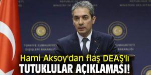 Hami Aksoy'dan flaş DEAŞ'lı tutuklular açıklaması!