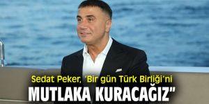"""Sedat Peker, 'Bir gün Türk Birliği'ni mutlaka kuracağız"""""""