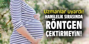 Hamilelik sırasında röntgen çektirmeyin!