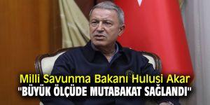 Milli Savunma Bakanı Hulusi Akar '' Büyük ölçüde mutabakat sağlandı''