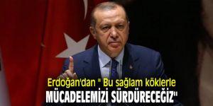 Erdoğan'dan '' Bu sağlam köklerle mücadelemizi sürdüreceğiz''