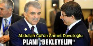 Abdullah Gül'ün Ahmet Davutoğlu planı ''Bekleyelim''