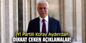 İYİ Partili Koray Aydın'dan dikkat çeken açıklamalar!