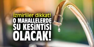İzmirliler dikkat! O mahallelerde su kesintisi olacak!