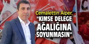 """Cemalettin Alper, """"Kimse delege ağalığına soyunmasın"""""""