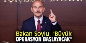 """Bakan Soylu'dan flaş açıklama! """"Büyük operasyon başlayacak"""""""