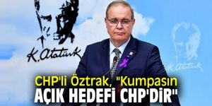 "CHP'li Öztrak, ""Kumpasın açık hedefi CHP'dir"""