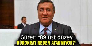 """Gürer: """"89 üst düzey bürokrat neden atanmıyor?"""""""