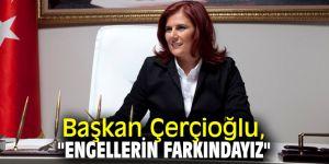"""Başkan Çerçioğlu, """"Engellerin farkındayız"""""""