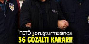 FETÖ soruşturmasında 36 gözaltı kararı!
