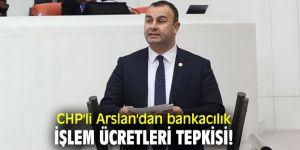 CHP'li Arslan'dan bankacılık işlem ücretleri tepkisi!