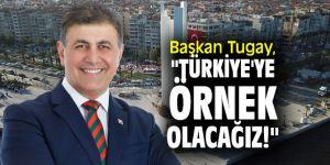 """Başkan Tugay, """"Türkiye'ye örnek olacağız!"""""""