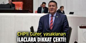 CHP'li Gürer, yasaklanan ilaçlara dikkat çekti!