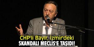 CHP'li Bayır, İzmir'deki skandalı Meclis'e taşıdı!
