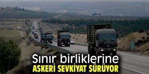 Sınır birliklerine askeri sevkiyat devam ediyor!