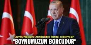 """Cumhurbaşkanı Erdoğan'dan önemli açıklamalar! """"Boynumuzun borcudur"""""""
