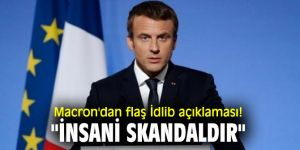 "Emmanuel Macron'dan flaş İdlib açıklaması! ""İnsani skandaldır"""