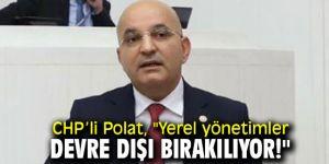 """CHP'li Polat, """"Yerel yönetimler devre dışı bırakılıyor!"""""""