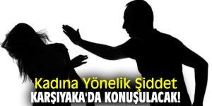 Kadına Yönelik Şiddet Karşıyaka'da konuşulacak!