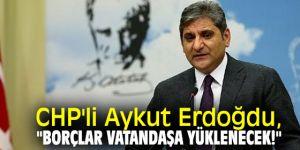 """CHP'li Aykut Erdoğdu, """"Borçlar vatandaşa yüklenecek!"""""""