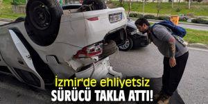 İzmir'de ehliyetsiz sürücü takla attı!