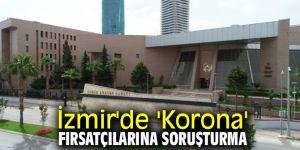 İzmir'de 'Korona' fırsatçılarına soruşturma