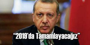 Erdoğan 2019'da Tamamlayacağını Açıkladı