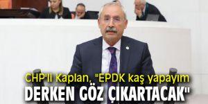 """CHP'li Kaplan, """"EPDK kaş yapayım derken göz çıkartacak"""""""