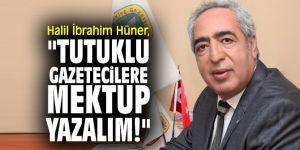 "Halil İbrahim Hüner, ""Tutuklu gazetecilere mektup yazalım!"""