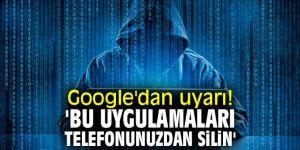 Teknoloji devi Google'dan uyarı! 'Bu uygulamaları telefonunuzdan silin'
