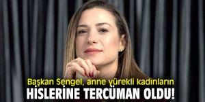 Başkan Sengel, anne yürekli kadınların hislerine tercüman oldu!