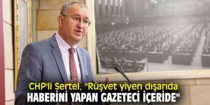 """CHP'li Sertel, """"Rüşvet yiyen dışarıda, haberini yapan gazeteci içeride"""""""