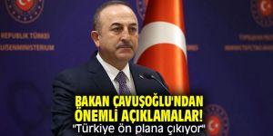"""Bakan Çavuşoğlu'ndan önemli açıklamalar! """"Türkiye ön plana çıkıyor"""""""