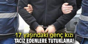 17 yaşındaki genç kızı taciz edenlere tutuklama!