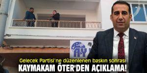 Gelecek Partisi'ne düzenlenen baskın sonrası Kaymakam Öter'den açıklama!