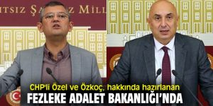CHP'li Özel ve Özkoç, hakkında hazırlanan fezleke Adalet Bakanlığı'nda