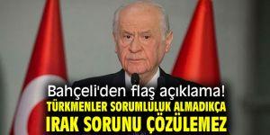 Bahçeli'den flaş açıklama! Türkmenler sorumluluk almadıkça Irak sorunu çözülemez