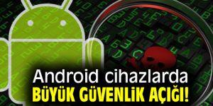 Dikkat! Android cihazlarda büyük güvenlik açığı!