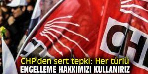 """CHP, """"Her türlü engelleme hakkımızı kullanırız"""""""