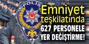 Emniyet teşkilatında 627 personele yer değiştirme!