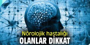 Nörolojik hastalığı olanlar dikkat