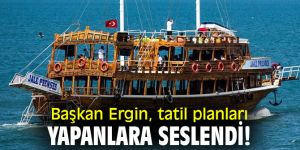 Başkan Ergin, tatil planları yapanlara seslendi!
