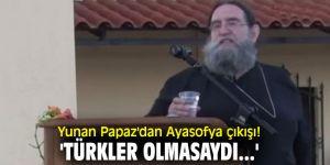 Yunan Papaz'dan Ayasofya çıkışı! 'Türkler olmasaydı...'