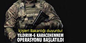 İçişleri Bakanlığı duyurdu! Yıldırım-6 Karacehennem Operasyonu başlatıldı