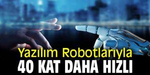 Yazılım Robotlarıyla 40 Kat Daha Hızlı